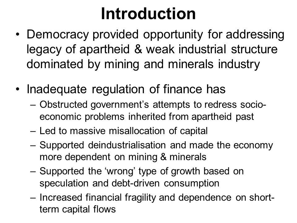Introduction Democracy provided opportunity for addressing legacy of apartheid & weak industrial structure dominated by mining and minerals industry Inadequate regulation of finance has –Obstructed governments attempts to redress socio- economic problems inherited from apartheid past –Led to massive misallocation of capital –Supported deindustrialisation and made the economy more dependent on mining & minerals –Supported the wrong type of growth based on speculation and debt-driven consumption –Increased financial fragility and dependence on short- term capital flows