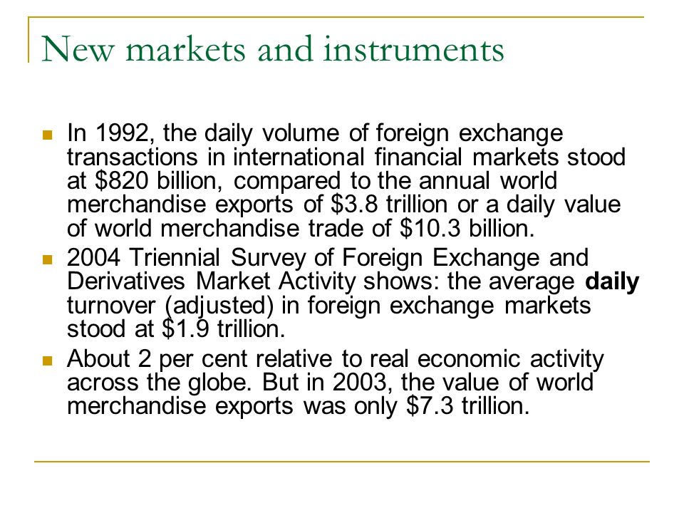New markets and instruments In 1992, the daily volume of foreign exchange transactions in international financial markets stood at $820 billion, compared to the annual world merchandise exports of $3.8 trillion or a daily value of world merchandise trade of $10.3 billion.