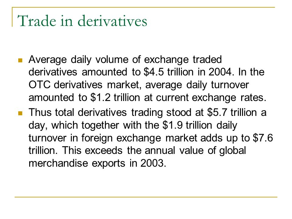 Trade in derivatives Average daily volume of exchange traded derivatives amounted to $4.5 trillion in 2004.