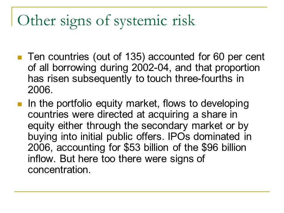 Other signs of systemic risk Ten countries (out of 135) accounted for 60 per cent of all borrowing during 2002-04, and that proportion has risen subsequently to touch three-fourths in 2006.