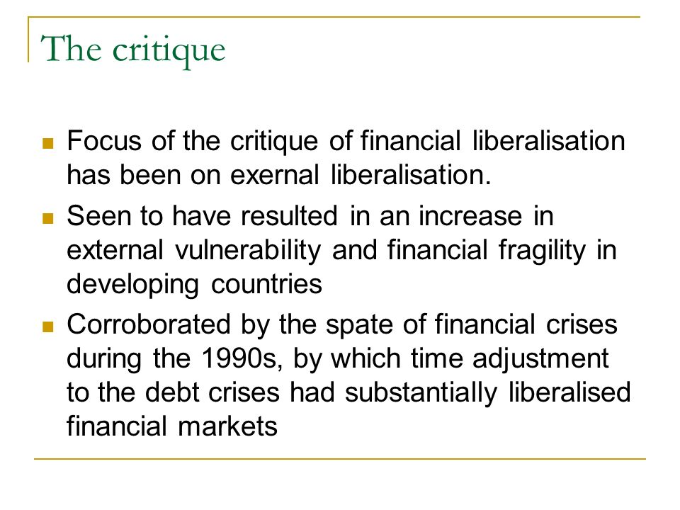 The critique Focus of the critique of financial liberalisation has been on exernal liberalisation.