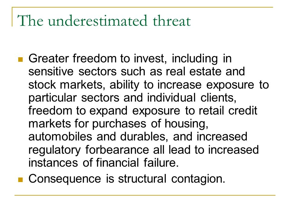 The underestimated threat Greater freedom to invest, including in sensitive sectors such as real estate and stock markets, ability to increase exposure to particular sectors and individual clients, freedom to expand exposure to retail credit markets for purchases of housing, automobiles and durables, and increased regulatory forbearance all lead to increased instances of financial failure.