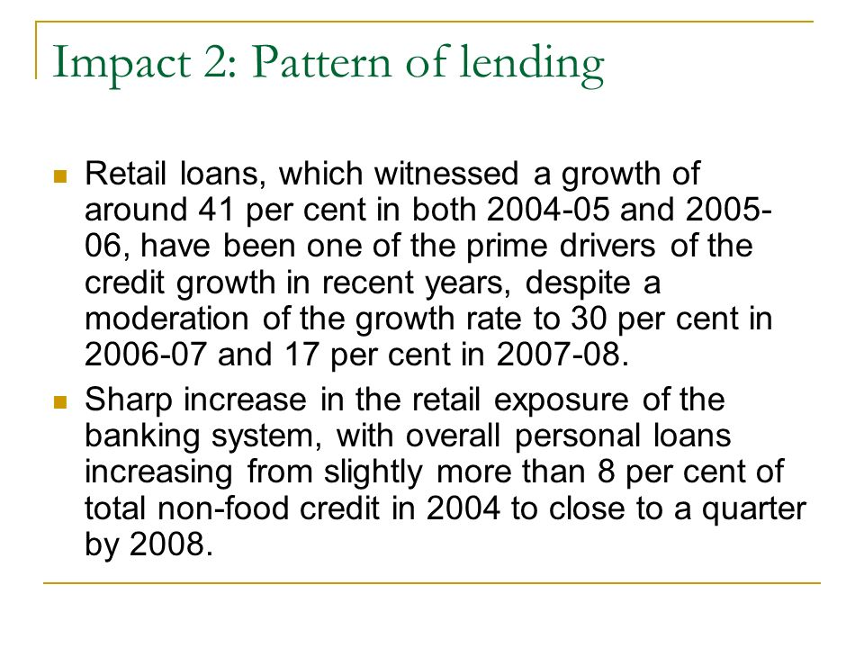 Impact 2: Pattern of lending Retail loans, which witnessed a growth of around 41 per cent in both 2004-05 and 2005- 06, have been one of the prime drivers of the credit growth in recent years, despite a moderation of the growth rate to 30 per cent in 2006-07 and 17 per cent in 2007-08.