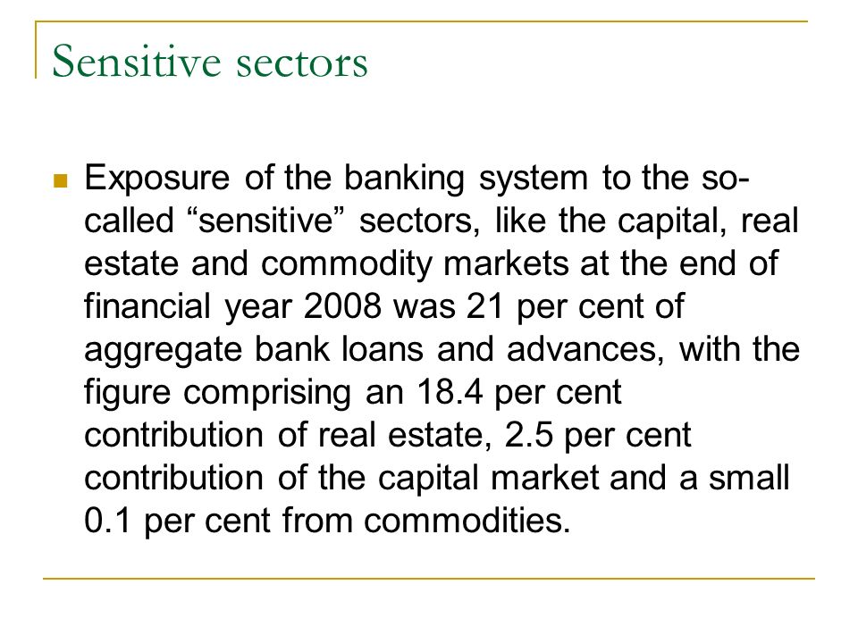 Sensitive sectors Exposure of the banking system to the so- called sensitive sectors, like the capital, real estate and commodity markets at the end of financial year 2008 was 21 per cent of aggregate bank loans and advances, with the figure comprising an 18.4 per cent contribution of real estate, 2.5 per cent contribution of the capital market and a small 0.1 per cent from commodities.