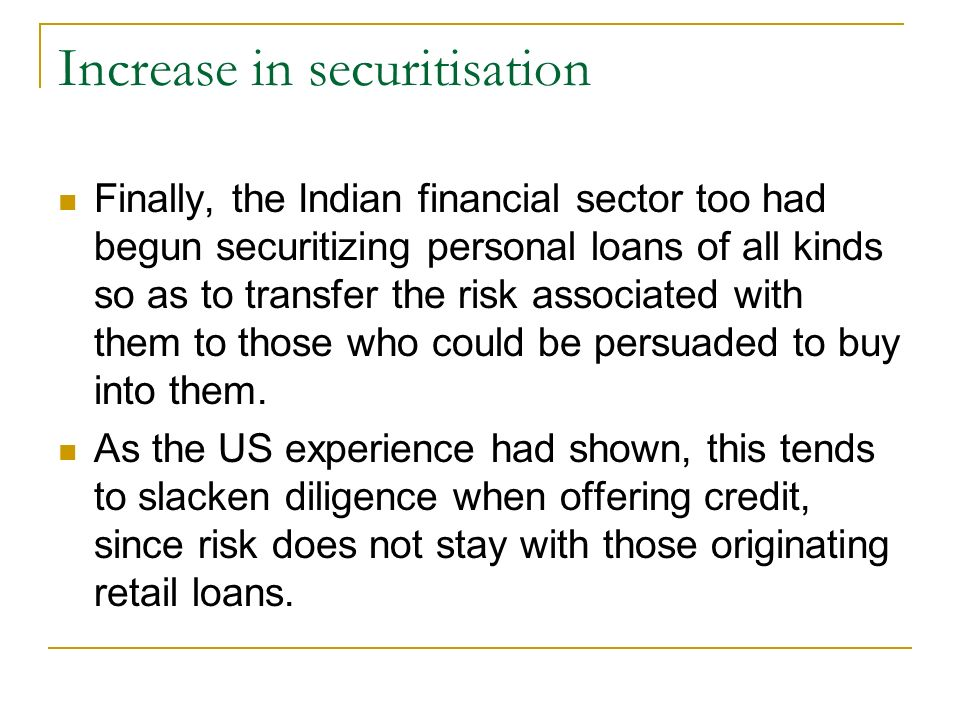 Increase in securitisation Finally, the Indian financial sector too had begun securitizing personal loans of all kinds so as to transfer the risk associated with them to those who could be persuaded to buy into them.