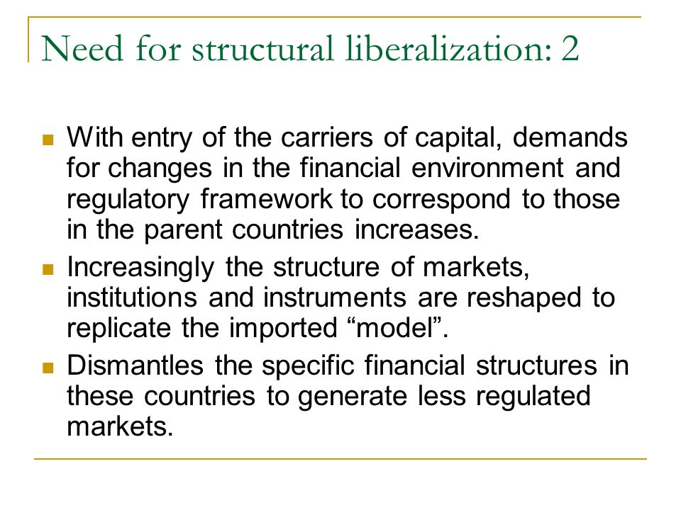 Need for structural liberalization: 2 With entry of the carriers of capital, demands for changes in the financial environment and regulatory framework to correspond to those in the parent countries increases.