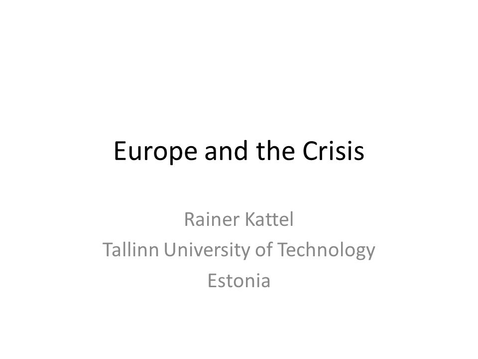 Europe and the Crisis Rainer Kattel Tallinn University of Technology Estonia