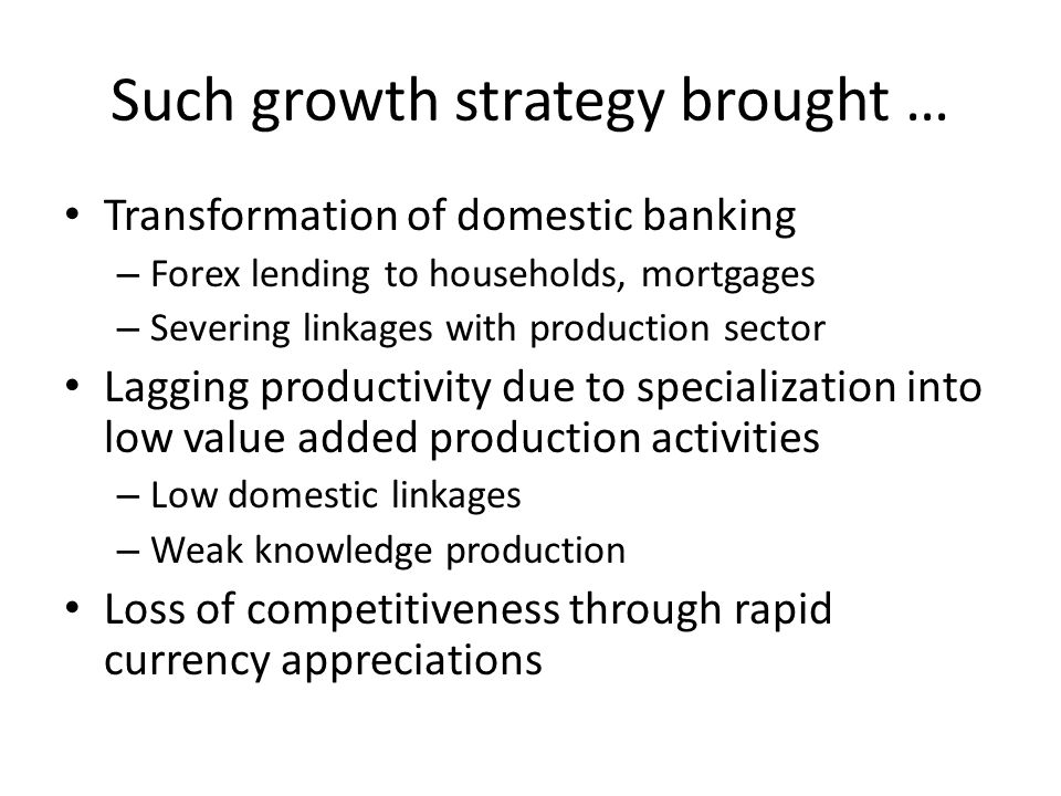 Such growth strategy brought … Transformation of domestic banking – Forex lending to households, mortgages – Severing linkages with production sector Lagging productivity due to specialization into low value added production activities – Low domestic linkages – Weak knowledge production Loss of competitiveness through rapid currency appreciations
