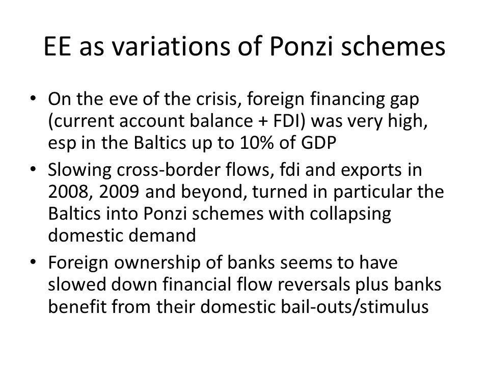 EE as variations of Ponzi schemes On the eve of the crisis, foreign financing gap (current account balance + FDI) was very high, esp in the Baltics up to 10% of GDP Slowing cross-border flows, fdi and exports in 2008, 2009 and beyond, turned in particular the Baltics into Ponzi schemes with collapsing domestic demand Foreign ownership of banks seems to have slowed down financial flow reversals plus banks benefit from their domestic bail-outs/stimulus
