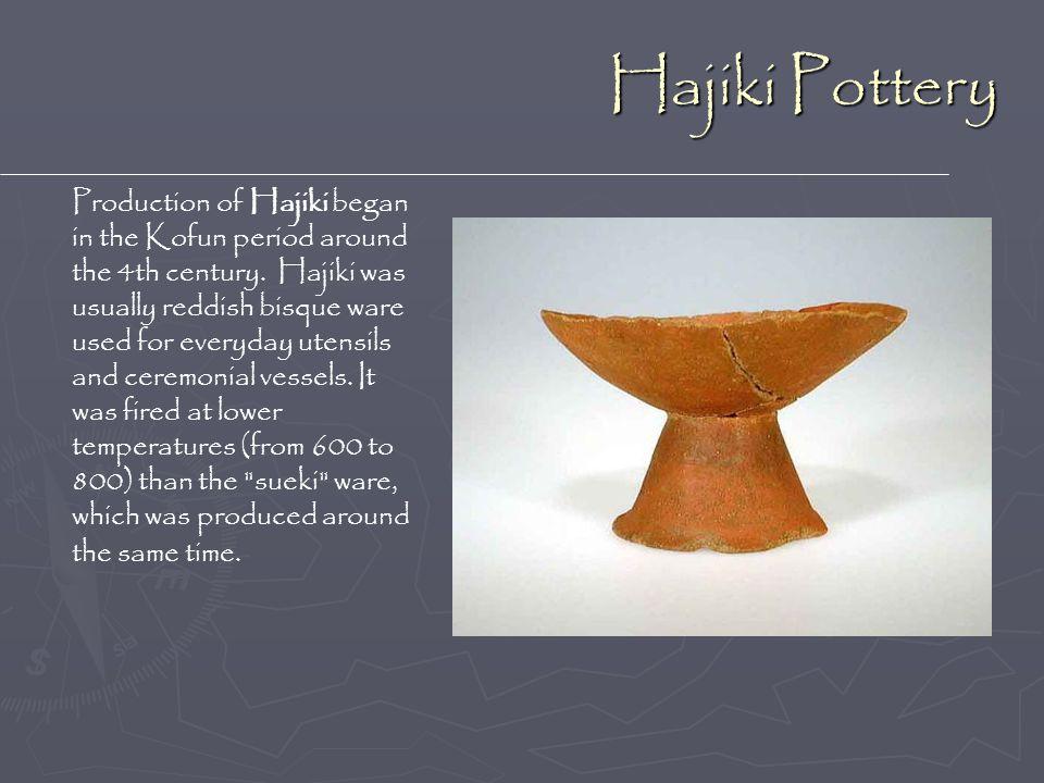 Hajiki Pottery Production of Hajiki began in the Kofun period around the 4th century. Hajiki was usually reddish bisque ware used for everyday utensil