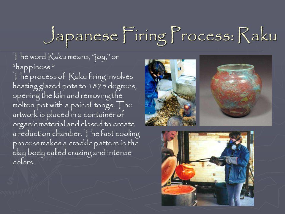 Japanese Firing Process: Raku The word Raku means, joy, or happiness. The process of Raku firing involves heating glazed pots to 1875 degrees, opening