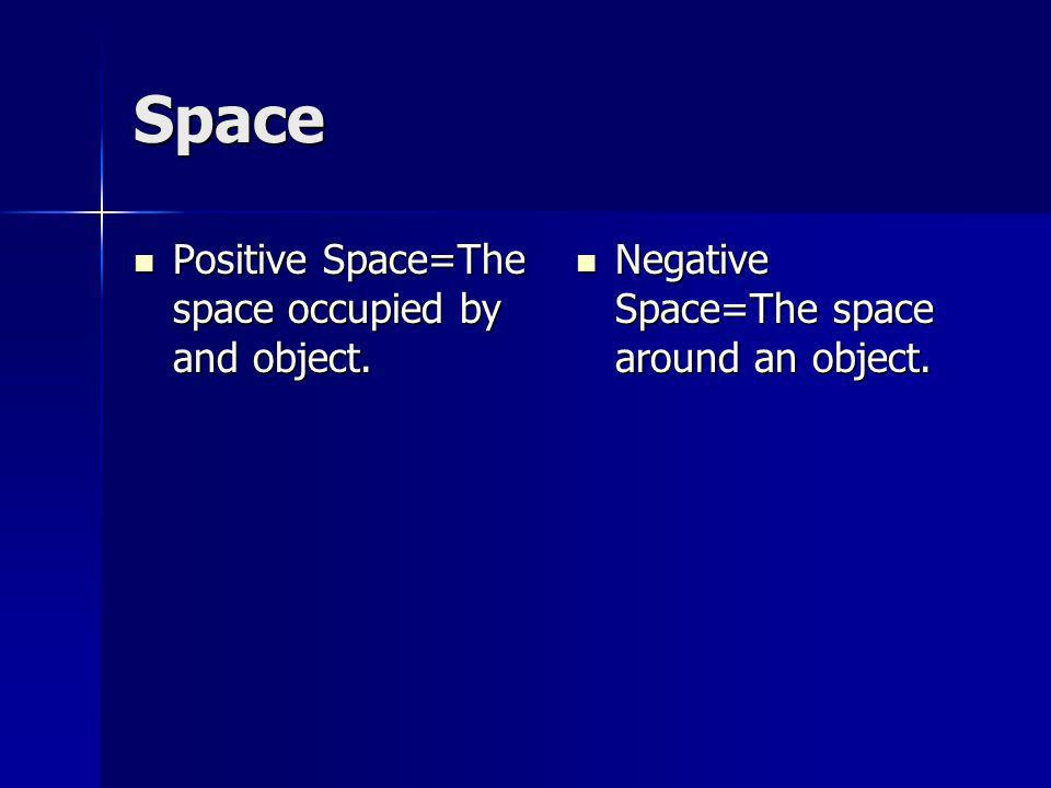 Space Positive Space=The space occupied by and object.