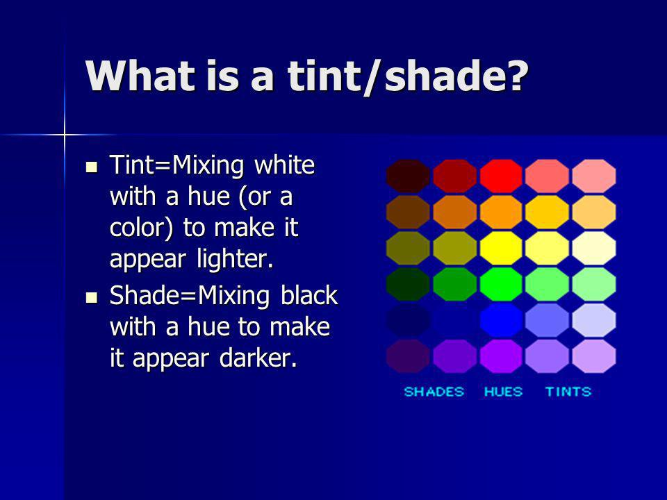What is a tint/shade. Tint=Mixing white with a hue (or a color) to make it appear lighter.