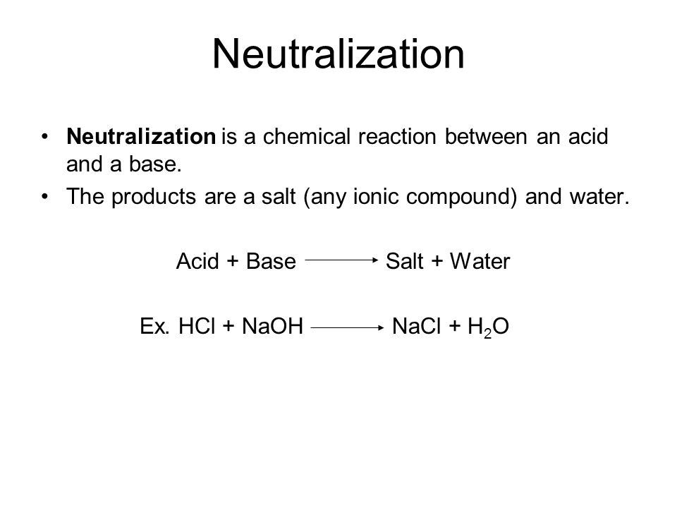 Neutralization Neutralization is a chemical reaction between an acid and a base. The products are a salt (any ionic compound) and water. Acid + Base S