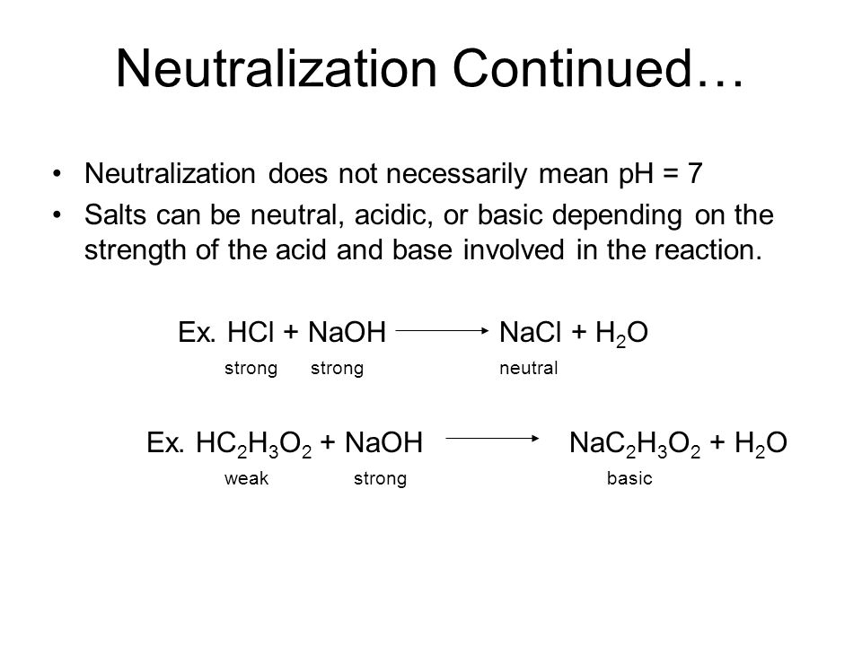 Neutralization Continued… Neutralization does not necessarily mean pH = 7 Salts can be neutral, acidic, or basic depending on the strength of the acid