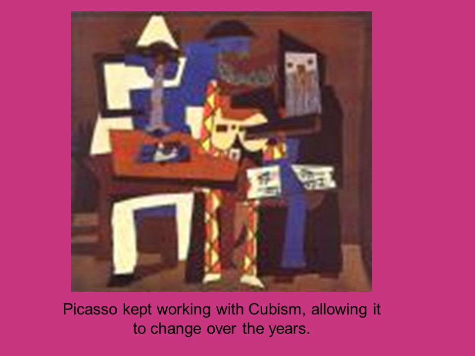 Picasso kept working with Cubism, allowing it to change over the years.