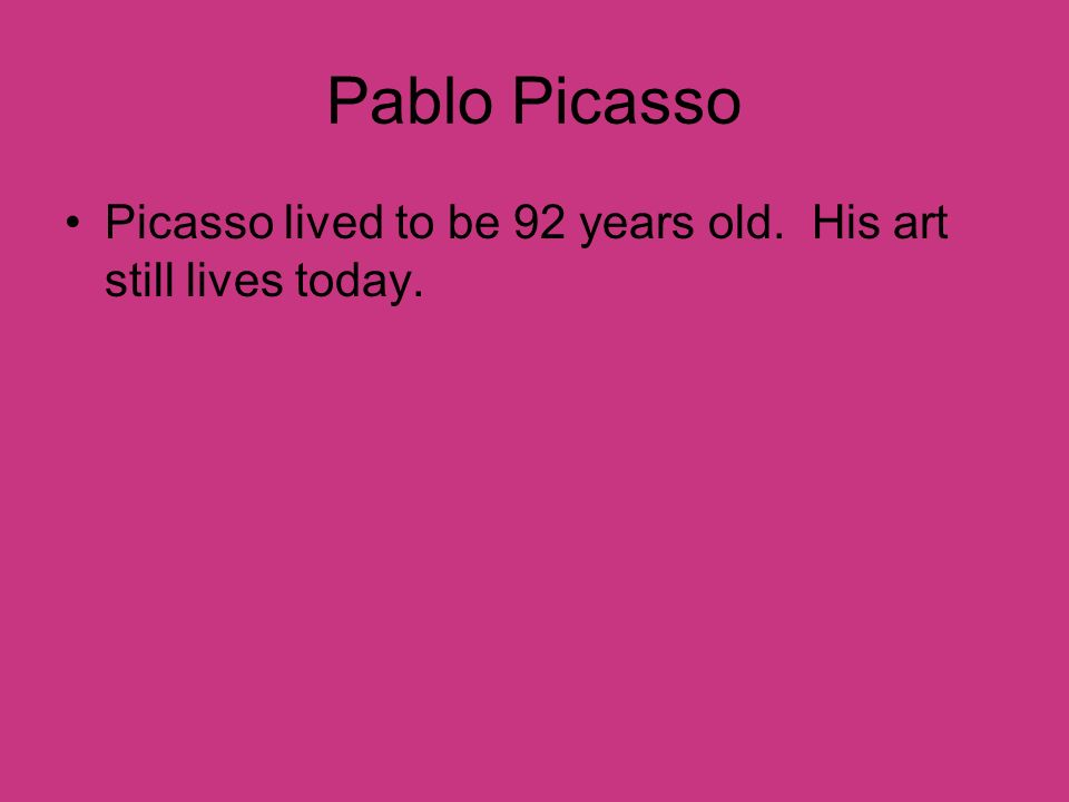 Pablo Picasso Picasso lived to be 92 years old. His art still lives today.