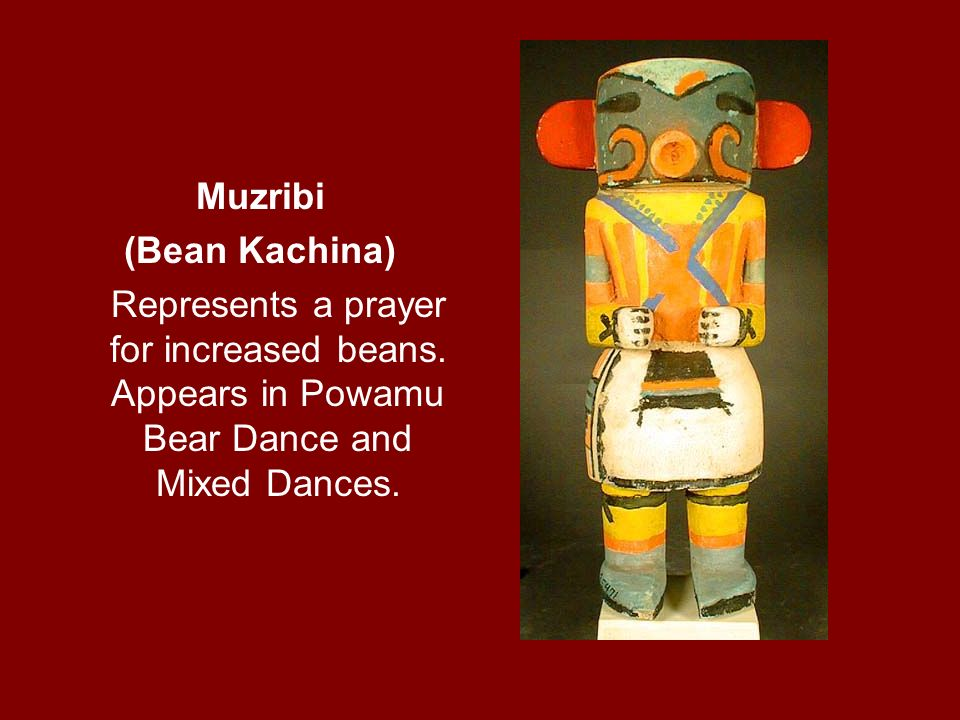Muzribi (Bean Kachina) Represents a prayer for increased beans. Appears in Powamu Bear Dance and Mixed Dances.
