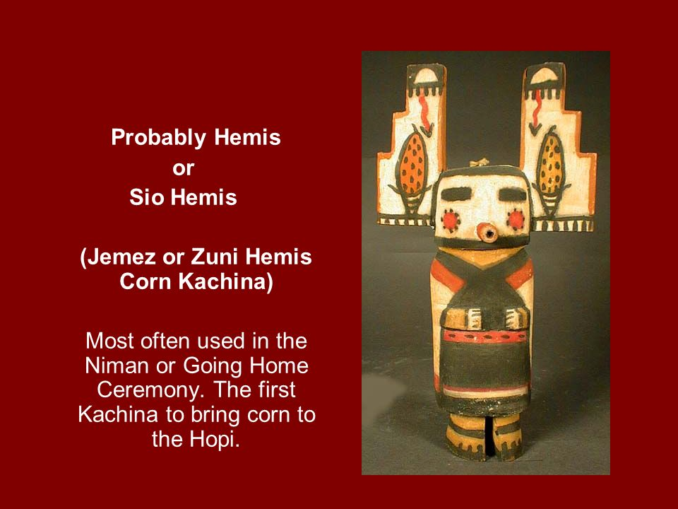 Probably Hemis or Sio Hemis (Jemez or Zuni Hemis Corn Kachina) Most often used in the Niman or Going Home Ceremony. The first Kachina to bring corn to