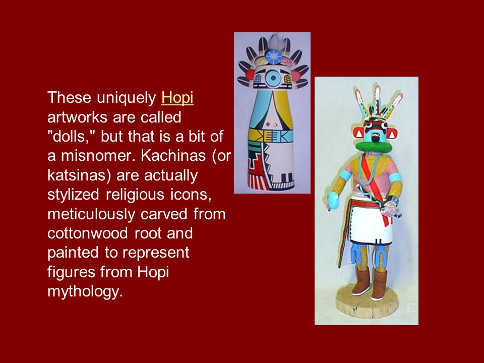 These uniquely Hopi artworks are called dolls, but that is a bit of a misnomer.