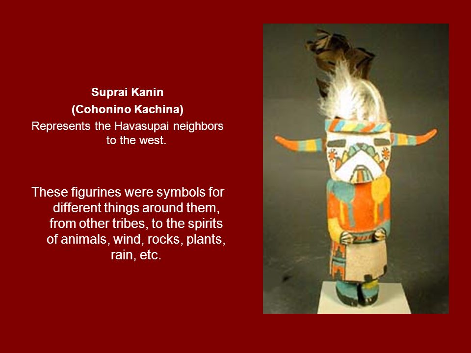 Suprai Kanin (Cohonino Kachina) Represents the Havasupai neighbors to the west. These figurines were symbols for different things around them, from ot