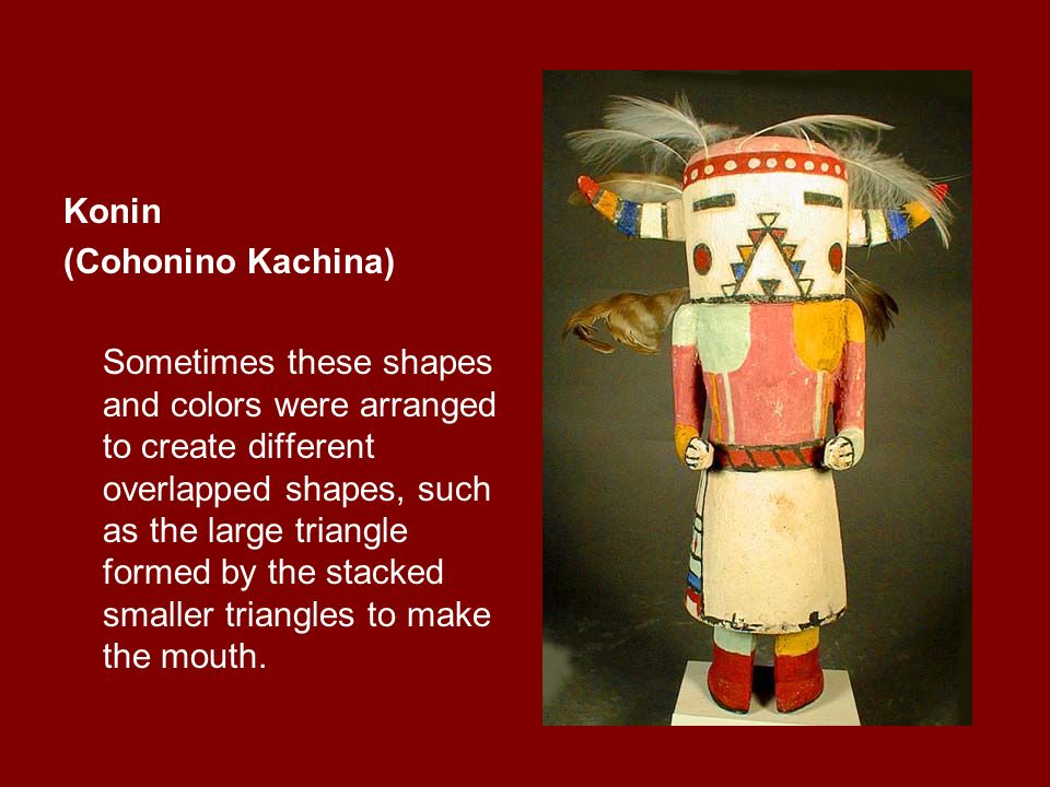 Konin (Cohonino Kachina) Sometimes these shapes and colors were arranged to create different overlapped shapes, such as the large triangle formed by the stacked smaller triangles to make the mouth.