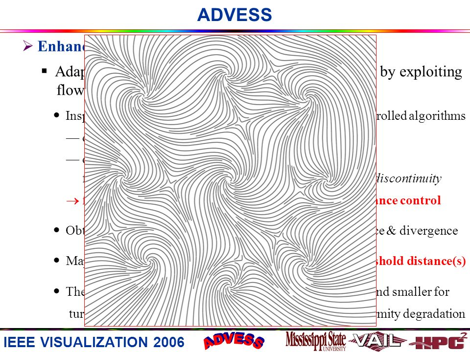 ADVESS Enhancing Placement Quality Adaptive distance control is used to reduce cavities by exploiting flow characteristics Inspired by the use of 2 distance parameters in sample-controlled algorithms d_sep for distance control over seeding d_test = d_sep a; a < 1.0 for relaxed distance control over advection to alleviate discontinuity fine-granularity / context-sensitive / flow-driven distance control Obtain the local flow variance magnitude about convergence & divergence Map the magnitude to [0, 1] & use it to locally adjust threshold distance(s) The adjusted threshold distance is larger for laminar areas and smaller for turbulent areas to reduce cavities without noticeable uniformity degradation IEEE VISUALIZATION 2006