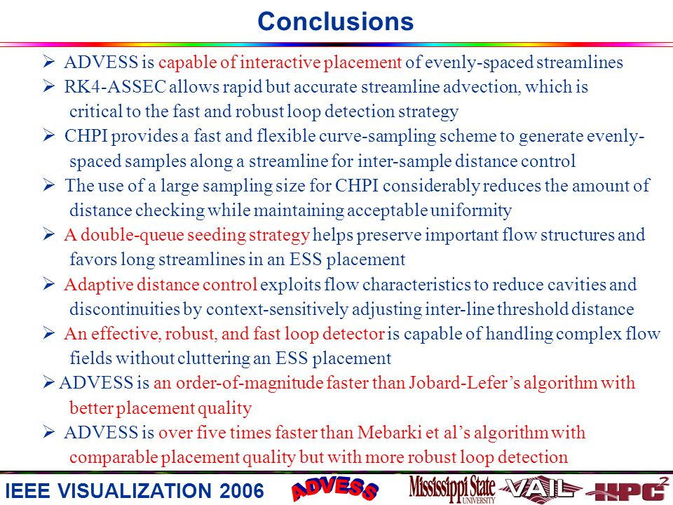 Conclusions ADVESS is capable of interactive placement of evenly-spaced streamlines RK4-ASSEC allows rapid but accurate streamline advection, which is critical to the fast and robust loop detection strategy CHPI provides a fast and flexible curve-sampling scheme to generate evenly- spaced samples along a streamline for inter-sample distance control The use of a large sampling size for CHPI considerably reduces the amount of distance checking while maintaining acceptable uniformity A double-queue seeding strategy helps preserve important flow structures and favors long streamlines in an ESS placement Adaptive distance control exploits flow characteristics to reduce cavities and discontinuities by context-sensitively adjusting inter-line threshold distance An effective, robust, and fast loop detector is capable of handling complex flow fields without cluttering an ESS placement ADVESS is an order-of-magnitude faster than Jobard-Lefers algorithm with better placement quality ADVESS is over five times faster than Mebarki et als algorithm with comparable placement quality but with more robust loop detection IEEE VISUALIZATION 2006