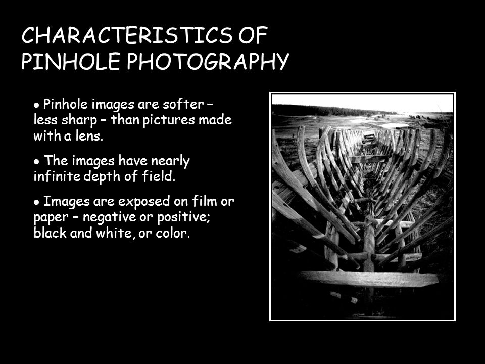 CHARACTERISTICS OF PINHOLE PHOTOGRAPHY Pinhole images are softer – less sharp – than pictures made with a lens.