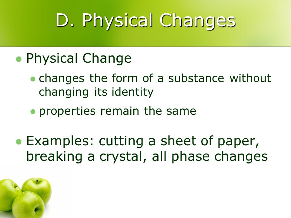 D. Physical Changes Physical Change changes the form of a substance without changing its identity properties remain the same Examples: cutting a sheet