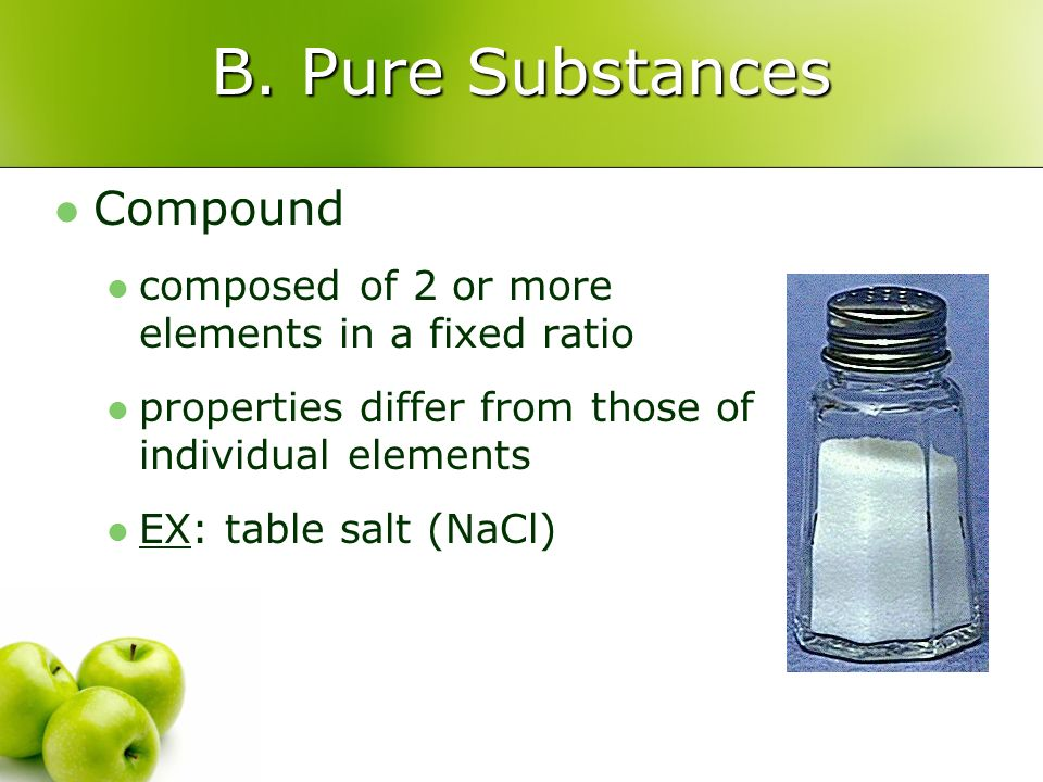 B. Pure Substances Compound composed of 2 or more elements in a fixed ratio properties differ from those of individual elements EX: table salt (NaCl)