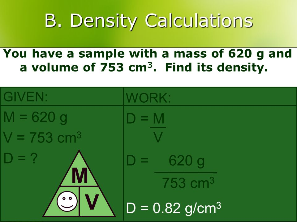 B. Density Calculations You have a sample with a mass of 620 g and a volume of 753 cm 3. Find its density. GIVEN: M = 620 g V = 753 cm 3 D = ? D M V W