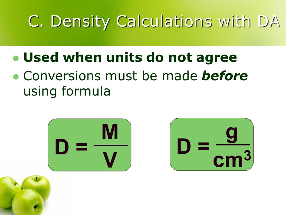 C. Density Calculations with DA Used when units do not agree Conversions must be made before using formula D = MVMV g cm 3