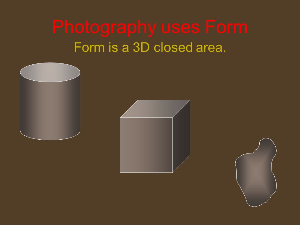 Photography uses Form Form is a 3D closed area.