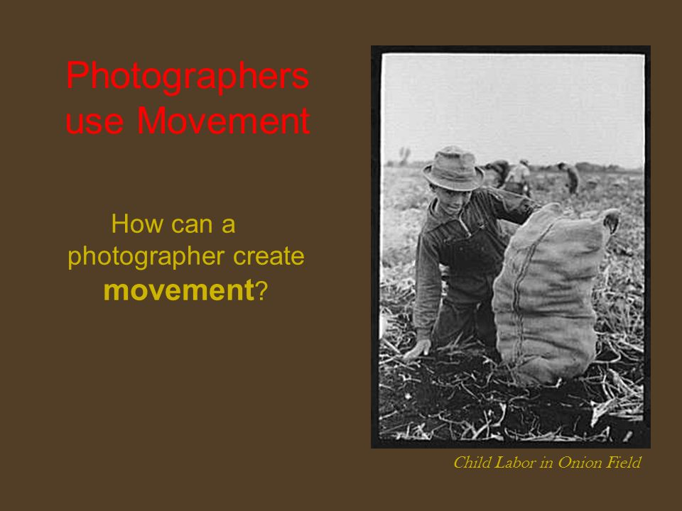 Photographers use Movement How can a photographer create movement ? Child Labor in Onion Field