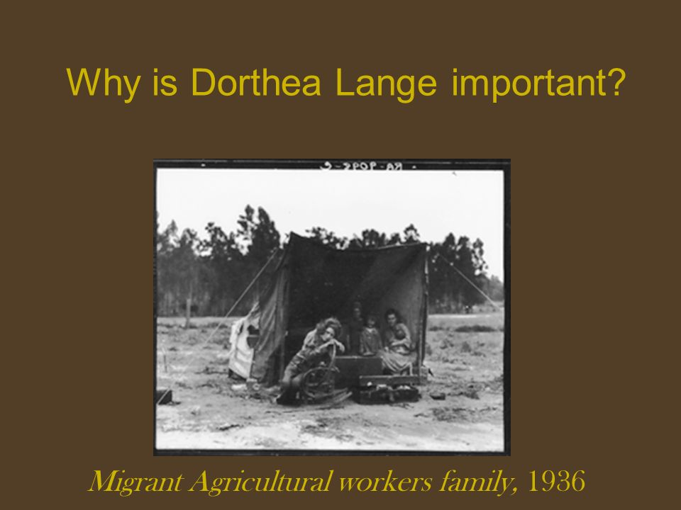 Why is Dorthea Lange important? Migrant Agricultural workers family, 1936