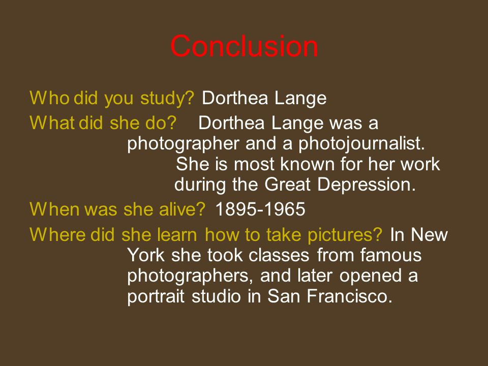 Conclusion Who did you study? Dorthea Lange What did she do? Dorthea Lange was a photographer and a photojournalist. She is most known for her work du