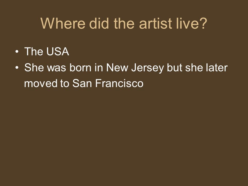 Where did the artist live? The USA She was born in New Jersey but she later moved to San Francisco
