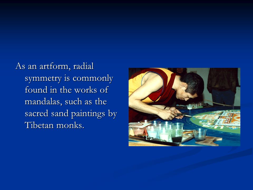As an artform, radial symmetry is commonly found in the works of mandalas, such as the sacred sand paintings by Tibetan monks.