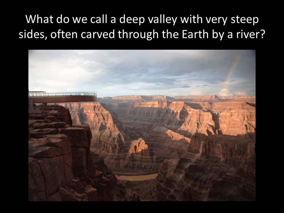 What do we call a deep valley with very steep sides, often carved through the Earth by a river?
