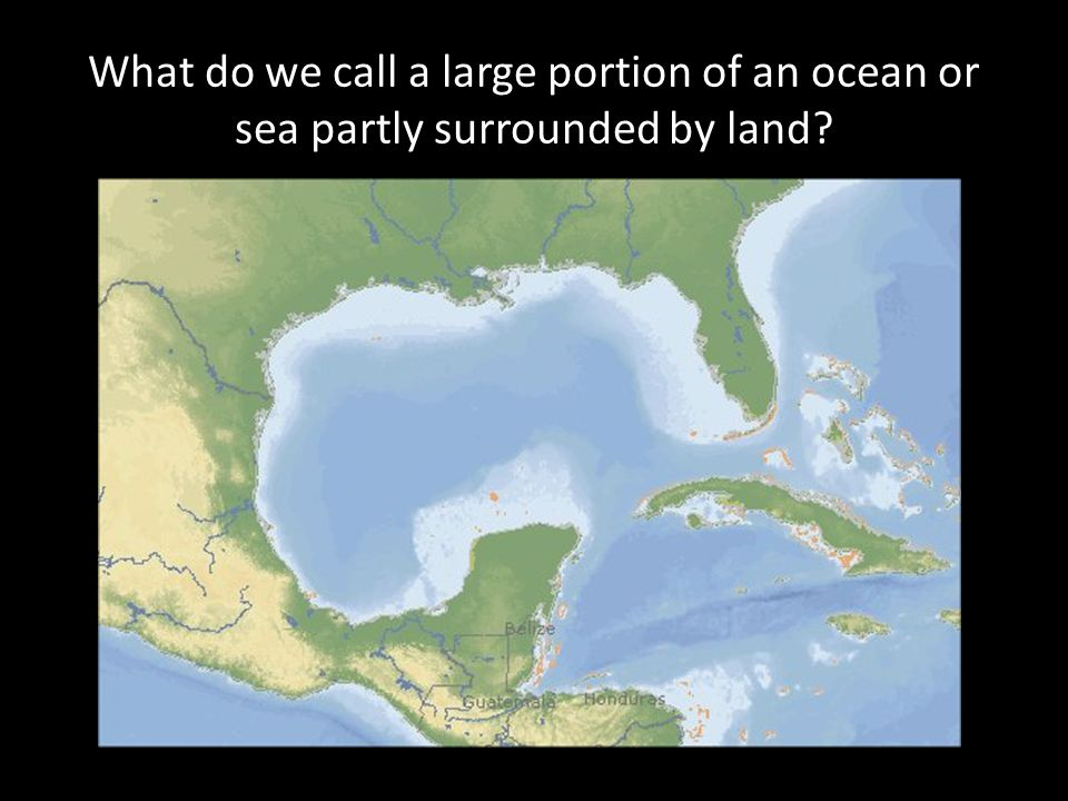 What do we call a large portion of an ocean or sea partly surrounded by land?