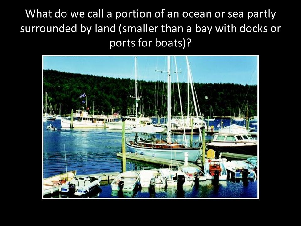 What do we call a portion of an ocean or sea partly surrounded by land (smaller than a bay with docks or ports for boats)?