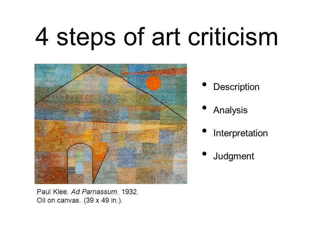 4 steps of art criticism Description Analysis Interpretation Judgment Paul Klee. Ad Parnassum. 1932. Oil on canvas. (39 x 49 in.).