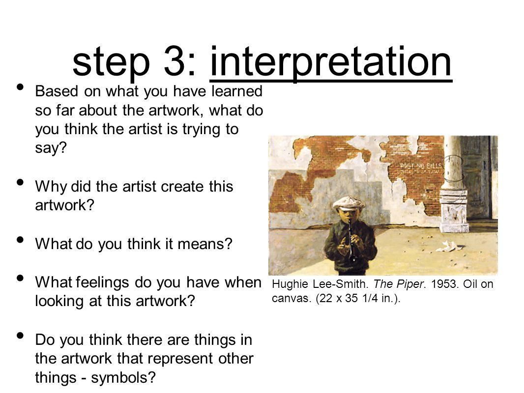 step 3: interpretation Based on what you have learned so far about the artwork, what do you think the artist is trying to say? Why did the artist crea