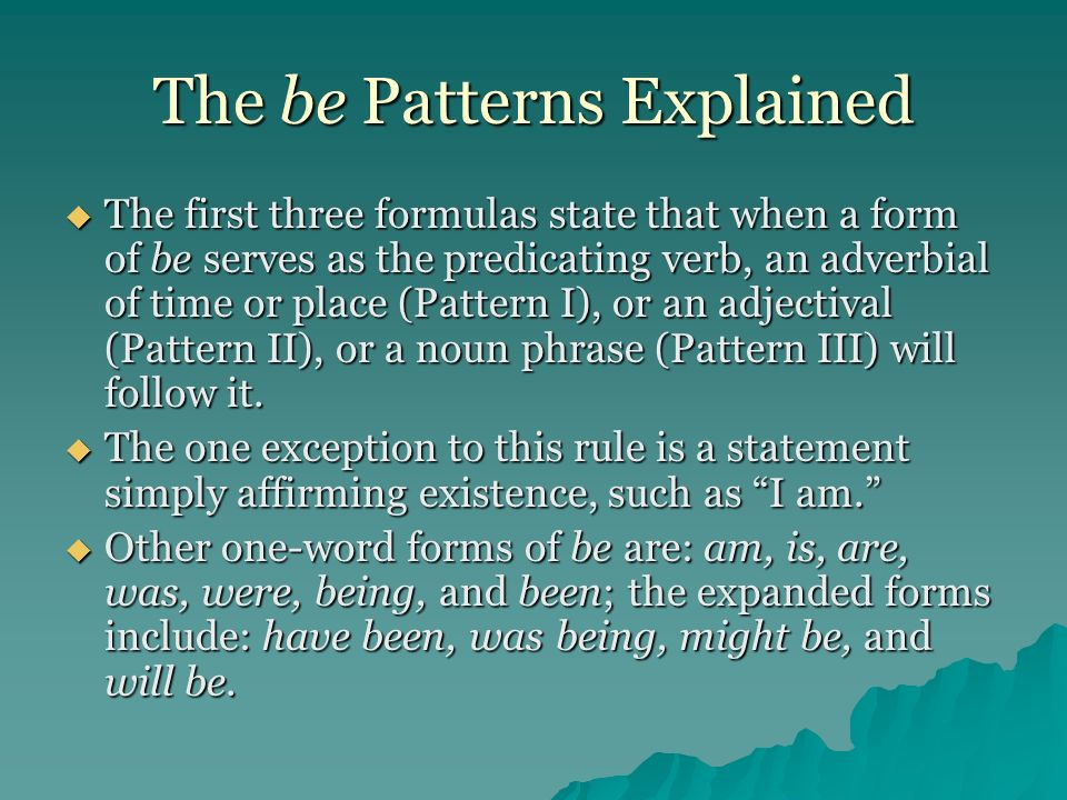 The be Patterns Explained The first three formulas state that when a form of be serves as the predicating verb, an adverbial of time or place (Pattern