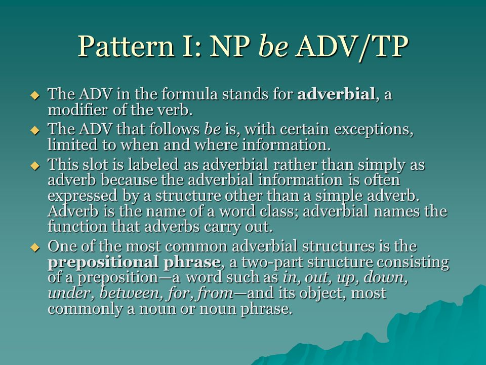 Pattern I: NP be ADV/TP The ADV in the formula stands for adverbial, a modifier of the verb. The ADV in the formula stands for adverbial, a modifier o