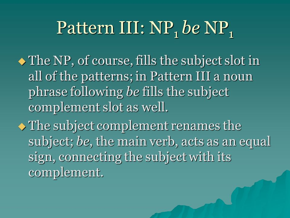 Pattern III: NP 1 be NP 1 The NP, of course, fills the subject slot in all of the patterns; in Pattern III a noun phrase following be fills the subjec