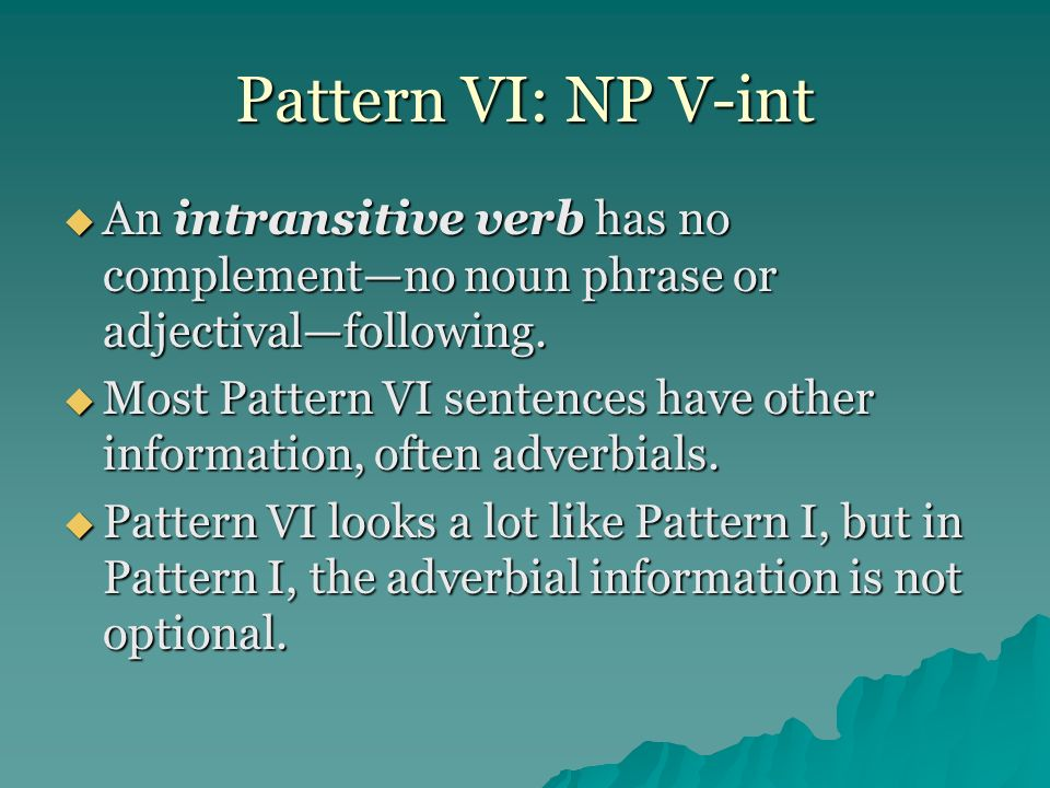 Pattern VI: NP V-int An intransitive verb has no complementno noun phrase or adjectivalfollowing. An intransitive verb has no complementno noun phrase