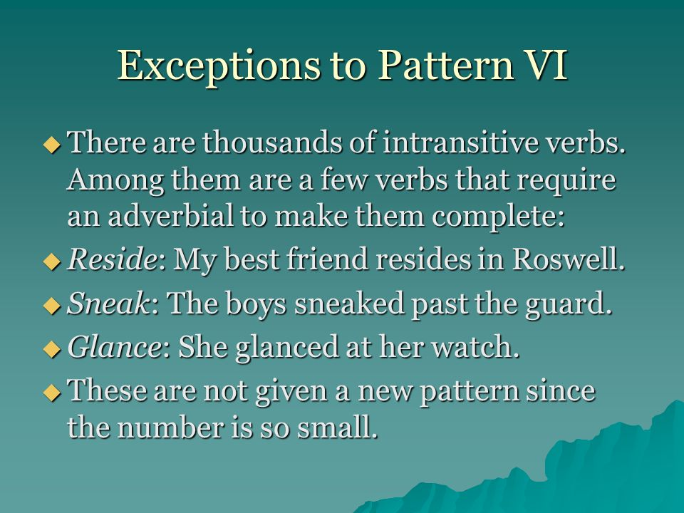 Exceptions to Pattern VI There are thousands of intransitive verbs. Among them are a few verbs that require an adverbial to make them complete: There