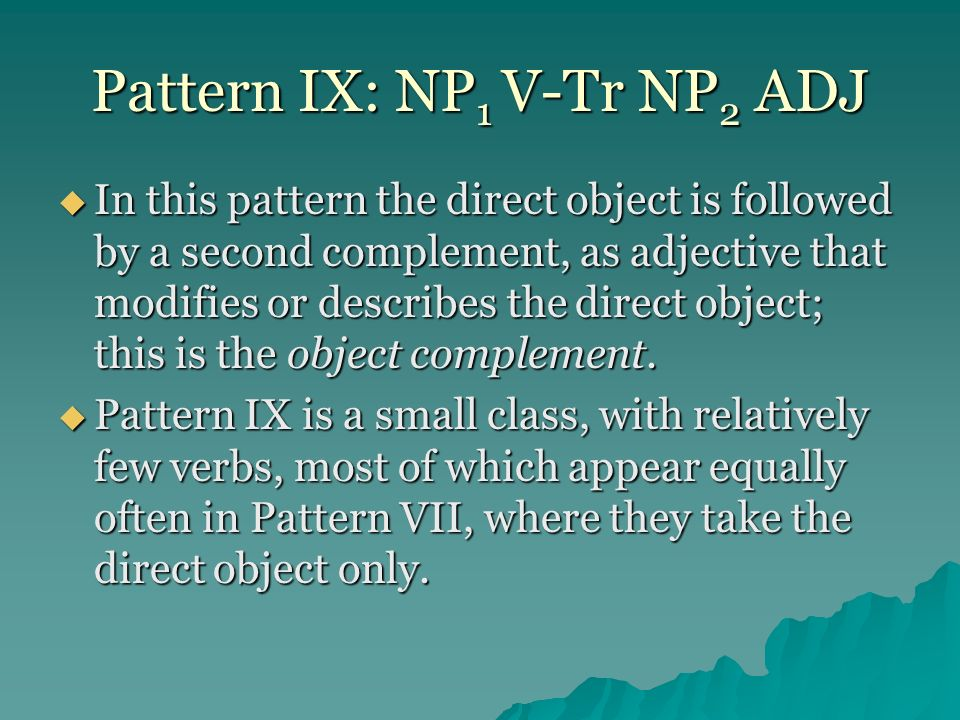Pattern IX: NP 1 V-Tr NP 2 ADJ In this pattern the direct object is followed by a second complement, as adjective that modifies or describes the direc